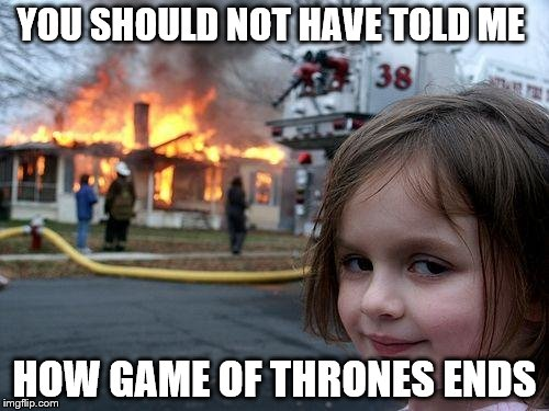 Disaster Girl Meme | YOU SHOULD NOT HAVE TOLD ME HOW GAME OF THRONES ENDS | image tagged in memes,disaster girl | made w/ Imgflip meme maker