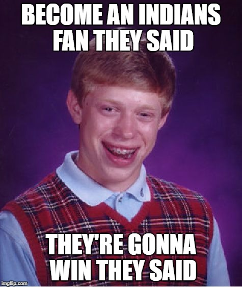 Bad Luck Brian Meme | BECOME AN INDIANS FAN THEY SAID THEY'RE GONNA WIN THEY SAID | image tagged in memes,bad luck brian | made w/ Imgflip meme maker