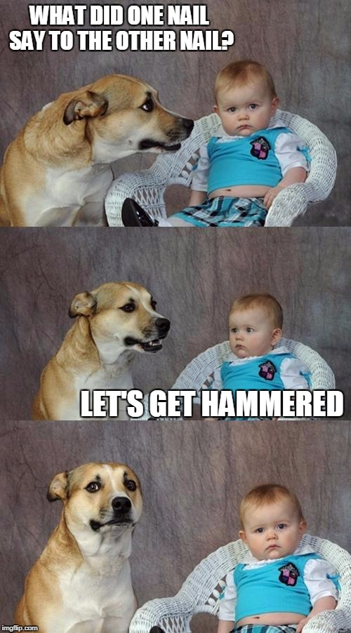 Dad Joke Dog Meme | WHAT DID ONE NAIL SAY TO THE OTHER NAIL? LET'S GET HAMMERED | image tagged in memes,dad joke dog,bad pun,bad joke,bad joke dog | made w/ Imgflip meme maker
