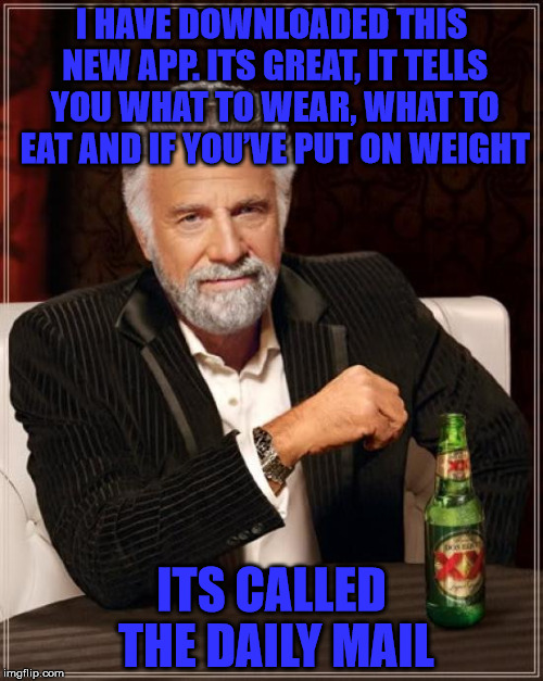 And it also tells you what gives you cancer - its brilliant!! | I HAVE DOWNLOADED THIS NEW APP. ITS GREAT, IT TELLS YOU WHAT TO WEAR, WHAT TO EAT AND IF YOU'VE PUT ON WEIGHT ITS CALLED THE DAILY MAIL | image tagged in memes,the most interesting man in the world,daily mail,cancer,new app,lying newspaper | made w/ Imgflip meme maker