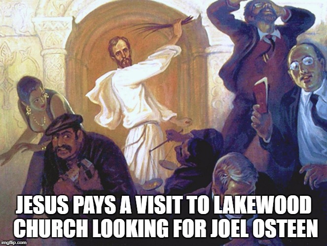 Jesus drives Joel Osteen from the Temple | JESUS PAYS A VISIT TO LAKEWOOD CHURCH LOOKING FOR JOEL OSTEEN | image tagged in jesus,joel osteen,lakewood church,fraud,scam artists,justice | made w/ Imgflip meme maker