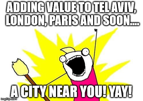 X All The Y Meme | ADDING VALUE TO TEL AVIV, LONDON, PARIS AND SOON.... A CITY NEAR YOU! YAY! | image tagged in memes,x all the y | made w/ Imgflip meme maker