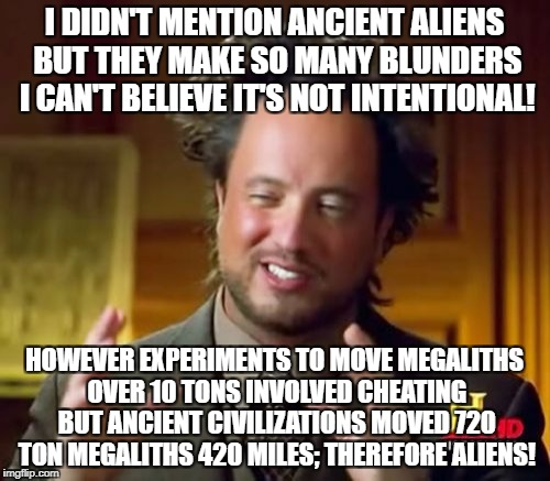 Ancient Aliens Meme | I DIDN'T MENTION ANCIENT ALIENS BUT THEY MAKE SO MANY BLUNDERS I CAN'T BELIEVE IT'S NOT INTENTIONAL! HOWEVER EXPERIMENTS TO MOVE MEGALITHS O | image tagged in memes,ancient aliens | made w/ Imgflip meme maker