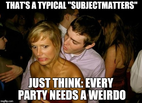 "Club Face | THAT'S A TYPICAL ""SUBJECTMATTERS"" JUST THINK: EVERY PARTY NEEDS A WEIRDO 