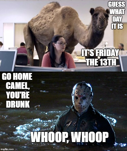 Friday the 13 and Halloween in the same month. Be careful out there. | GUESS WHAT DAY IT IS GO HOME CAMEL, YOU'RE DRUNK IT'S FRIDAY THE 13TH WHOOP, WHOOP | image tagged in jason voorhees,friday the 13th,hump day camel | made w/ Imgflip meme maker