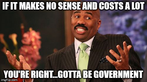 Steve Harvey Meme | IF IT MAKES NO SENSE AND COSTS A LOT YOU'RE RIGHT...GOTTA BE GOVERNMENT | image tagged in memes,steve harvey | made w/ Imgflip meme maker
