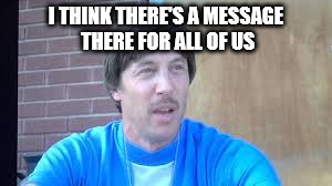 rico | I THINK THERE'S A MESSAGE THERE FOR ALL OF US | image tagged in rico | made w/ Imgflip meme maker