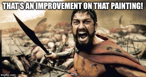 Sparta Leonidas Meme | THAT'S AN IMPROVEMENT ON THAT PAINTING! | image tagged in memes,sparta leonidas | made w/ Imgflip meme maker