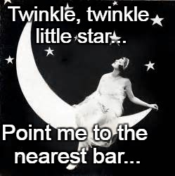 Twinkle, twinkle little star... | Twinkle, twinkle little star... Point me to the nearest bar... | image tagged in star,bar,point | made w/ Imgflip meme maker