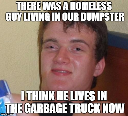 Maybe He Moved to the Landfill | THERE WAS A HOMELESS GUY LIVING IN OUR DUMPSTER I THINK HE LIVES IN THE GARBAGE TRUCK NOW | image tagged in memes,10 guy | made w/ Imgflip meme maker