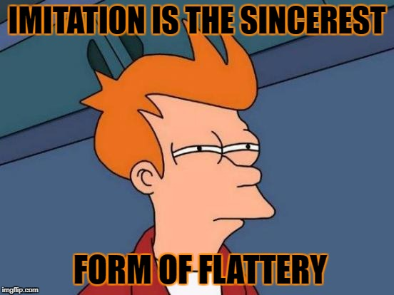 Futurama Fry Meme | IMITATION IS THE SINCEREST FORM OF FLATTERY | image tagged in memes,futurama fry | made w/ Imgflip meme maker