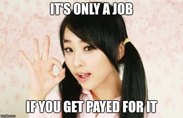 Asians Do Not Simply | IT'S ONLY A JOB IF YOU GET PAYED FOR IT | image tagged in asians do not simply | made w/ Imgflip meme maker