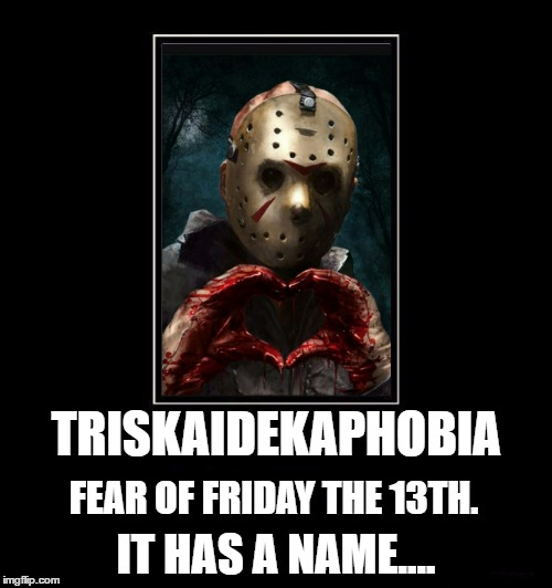 Just thought I'd throw that out there. You're welcome | TRISKAIDEKAPHOBIA IT HAS A NAME.... FEAR OF FRIDAY THE 13TH. | image tagged in friday the 13th,jason voorhees | made w/ Imgflip meme maker