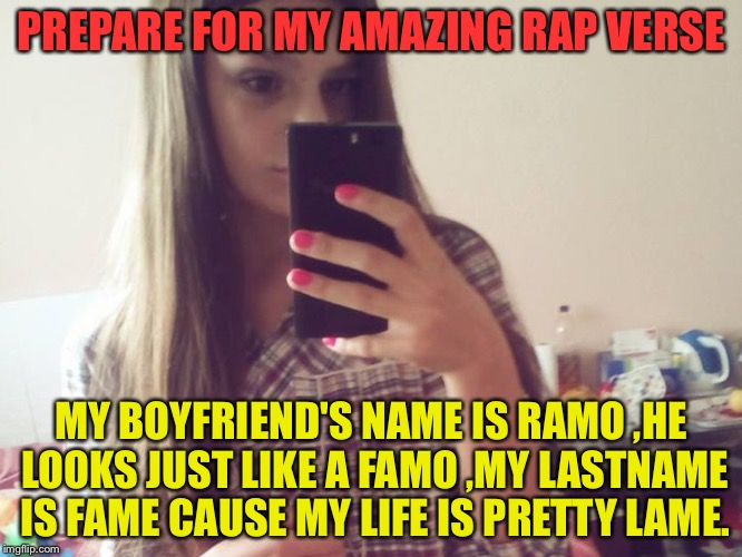 The rest of the song:Ah,Ah and its pretty,pretty lame | PREPARE FOR MY AMAZING RAP VERSE MY BOYFRIEND'S NAME IS RAMO ,HE LOOKS JUST LIKE A FAMO ,MY LASTNAME IS FAME CAUSE MY LIFE IS PRETTY LAME. | image tagged in bad lyrics rapper lil'tits,memes,funny,dank memes,dank,lame | made w/ Imgflip meme maker