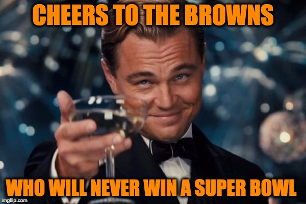 Leonardo Dicaprio Cheers Meme | CHEERS TO THE BROWNS WHO WILL NEVER WIN A SUPER BOWL | image tagged in memes,leonardo dicaprio cheers,nfl,nfl memes,funny | made w/ Imgflip meme maker