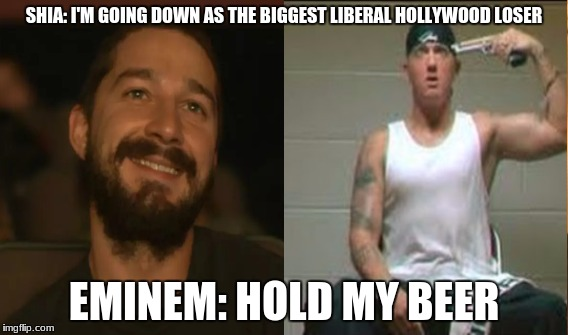 idiots  | SHIA: I'M GOING DOWN AS THE BIGGEST LIBERAL HOLLYWOOD LOSER EMINEM: HOLD MY BEER | image tagged in scumbag hollywood,boycott hollywood,eminem,shia labeouf,stupid liberals | made w/ Imgflip meme maker