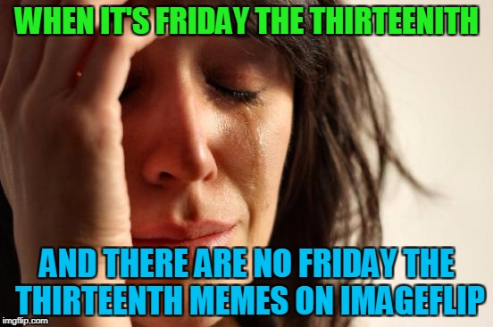 Where the heck are they guys? | WHEN IT'S FRIDAY THE THIRTEENITH AND THERE ARE NO FRIDAY THE THIRTEENTH MEMES ON IMAGEFLIP | image tagged in memes,first world problems,friday the 13th | made w/ Imgflip meme maker