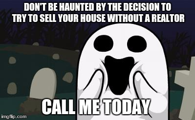 halloween |  DON'T BE HAUNTED BY THE DECISION TO TRY TO SELL YOUR HOUSE WITHOUT A REALTOR; CALL ME TODAY | image tagged in halloween | made w/ Imgflip meme maker
