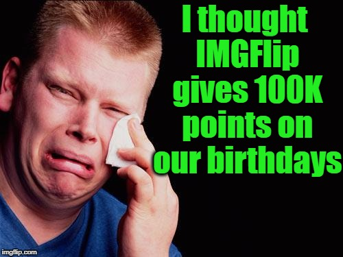 It's my birthday today,  October 13th | I thought IMGFlip gives 100K points on our birthdays | image tagged in cry | made w/ Imgflip meme maker