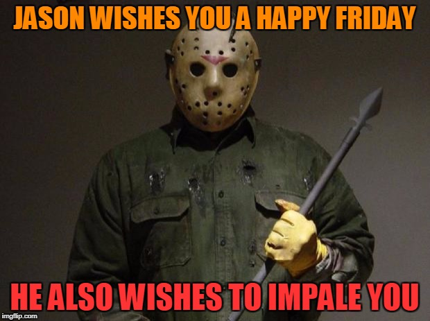 Have a lovely day~!  Now start running | JASON WISHES YOU A HAPPY FRIDAY HE ALSO WISHES TO IMPALE YOU | image tagged in jason voorhees,friday the 13th,happy friday | made w/ Imgflip meme maker