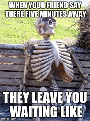im waiting  | WHEN YOUR FRIEND SAY THERE FIVE MINUTES AWAY THEY LEAVE YOU WAITING LIKE | image tagged in memes,waiting skeleton | made w/ Imgflip meme maker