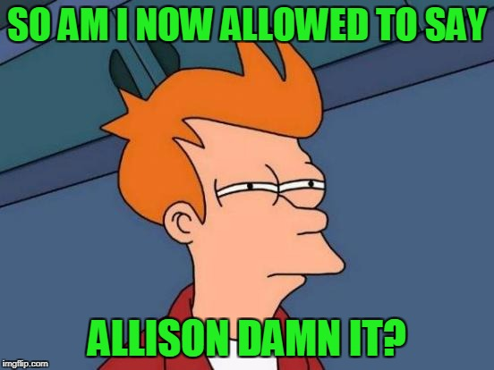 Futurama Fry Meme | SO AM I NOW ALLOWED TO SAY ALLISON DAMN IT? | image tagged in memes,futurama fry | made w/ Imgflip meme maker