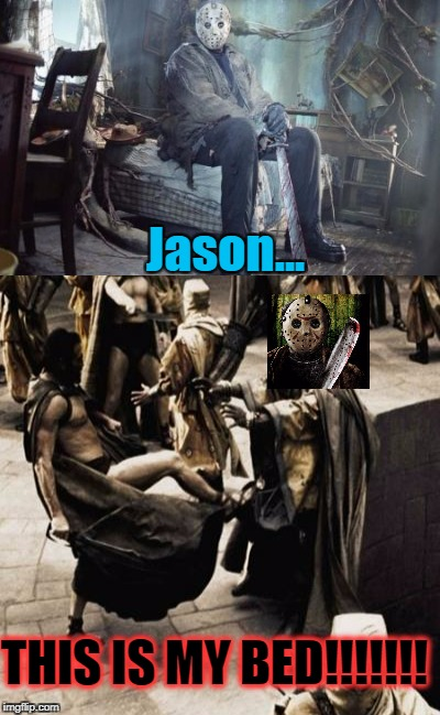 Murderer or not, no one takes my bed!        Happy Friday the Thirteenth everyone! <3 | Jason... THIS IS MY BED!!!!!!! | image tagged in friday the 13th,jason voorhees,jason,this is sparta | made w/ Imgflip meme maker