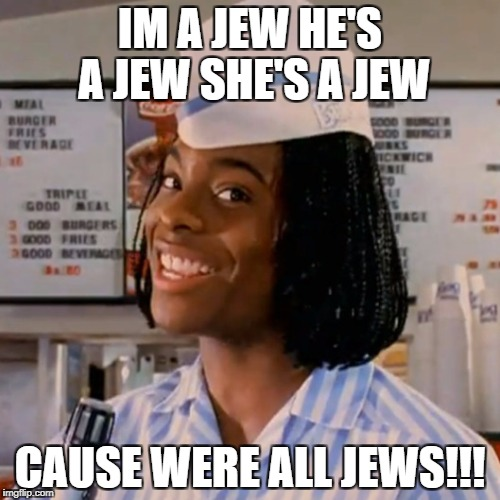 Kel good burger | IM A JEW HE'S A JEW SHE'S A JEW CAUSE WERE ALL JEWS!!! | image tagged in kel good burger | made w/ Imgflip meme maker