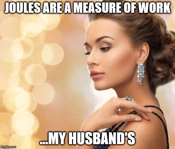 JOULES ARE A MEASURE OF WORK ...MY HUSBAND'S | made w/ Imgflip meme maker