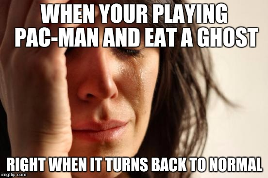 First World Problems Meme | WHEN YOUR PLAYING PAC-MAN AND EAT A GHOST RIGHT WHEN IT TURNS BACK TO NORMAL | image tagged in memes,first world problems | made w/ Imgflip meme maker