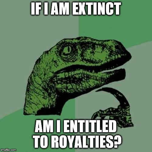 Philosoraptor Meme | IF I AM EXTINCT AM I ENTITLED TO ROYALTIES? | image tagged in memes,philosoraptor | made w/ Imgflip meme maker