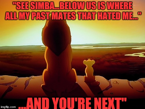 "Lion King Meme | ""SEE SIMBA...BELOW US IS WHERE ALL MY PAST MATES THAT HATED ME..."" ...AND YOU'RE NEXT"" 