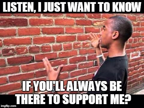 LISTEN, I JUST WANT TO KNOW IF YOU'LL ALWAYS BE THERE TO SUPPORT ME? | made w/ Imgflip meme maker