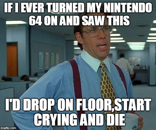That Would Be Great Meme | IF I EVER TURNED MY NINTENDO 64 ON AND SAW THIS I'D DROP ON FLOOR,START CRYING AND DIE | image tagged in memes,that would be great | made w/ Imgflip meme maker