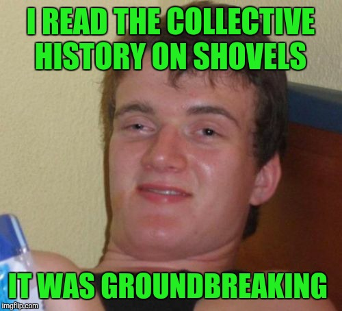 10 Guy Meme | I READ THE COLLECTIVE HISTORY ON SHOVELS IT WAS GROUNDBREAKING | image tagged in memes,10 guy,bad pun,funny | made w/ Imgflip meme maker