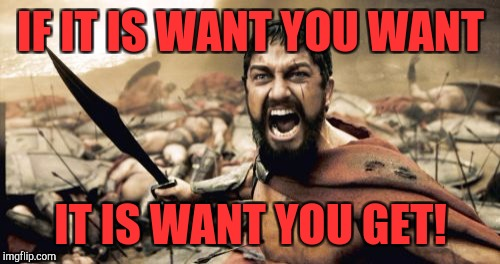 Sparta Leonidas Meme | IF IT IS WANT YOU WANT IT IS WANT YOU GET! | image tagged in memes,sparta leonidas | made w/ Imgflip meme maker