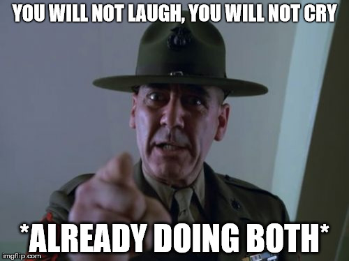 Sergeant Hartmann | YOU WILL NOT LAUGH, YOU WILL NOT CRY *ALREADY DOING BOTH* | image tagged in memes,sergeant hartmann | made w/ Imgflip meme maker