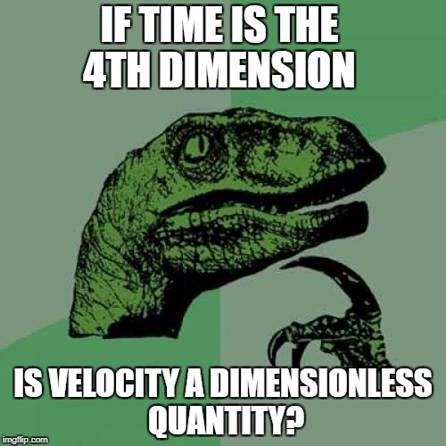 Philosoraptor Meme | IF TIME IS THE 4TH DIMENSION IS VELOCITY A DIMENSIONLESS QUANTITY? | image tagged in memes,philosoraptor | made w/ Imgflip meme maker
