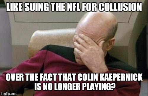 Captain Picard Facepalm Meme | LIKE SUING THE NFL FOR COLLUSION OVER THE FACT THAT COLIN KAEPERNICK IS NO LONGER PLAYING? | image tagged in memes,captain picard facepalm | made w/ Imgflip meme maker