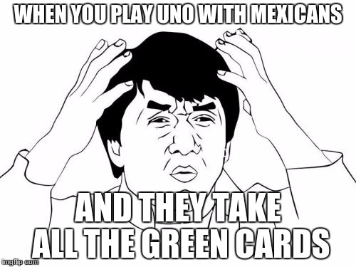 Jackie Chan WTF Meme | WHEN YOU PLAY UNO WITH MEXICANS AND THEY TAKE ALL THE GREEN CARDS | image tagged in memes,jackie chan wtf | made w/ Imgflip meme maker