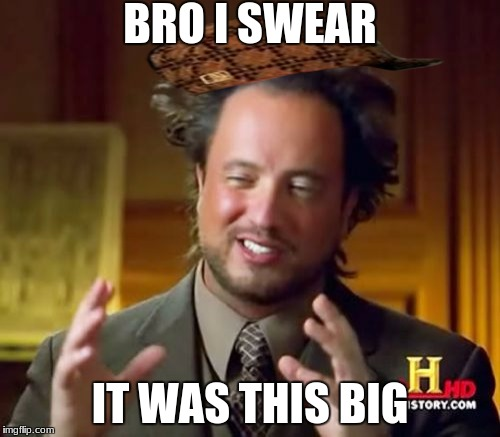 Ancient Aliens Meme | BRO I SWEAR IT WAS THIS BIG | image tagged in memes,ancient aliens,scumbag | made w/ Imgflip meme maker