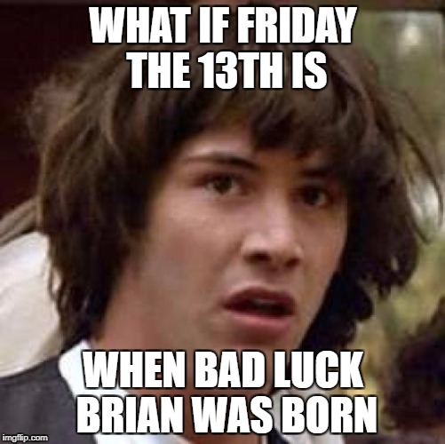 Conspiracy Keanu Meme | WHAT IF FRIDAY THE 13TH IS WHEN BAD LUCK BRIAN WAS BORN | image tagged in memes,conspiracy keanu | made w/ Imgflip meme maker