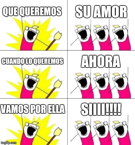 What Do We Want 3 Meme | QUE QUEREMOS SU AMOR CUANDO LO QUEREMOS AHORA VAMOS POR ELLA SIIII!!!! | image tagged in memes,what do we want 3 | made w/ Imgflip meme maker