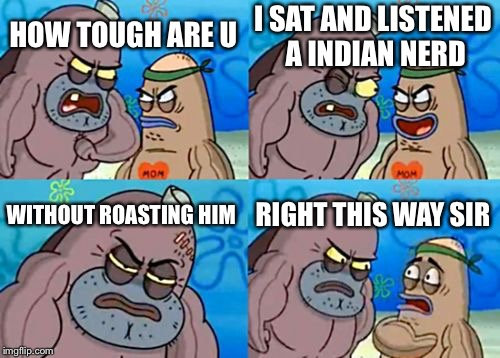 How Tough Are You Meme | HOW TOUGH ARE U I SAT AND LISTENED A INDIAN NERD WITHOUT ROASTING HIM RIGHT THIS WAY SIR | image tagged in memes,how tough are you | made w/ Imgflip meme maker