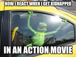 kidnapped | HOW I REACT WHEN I GET KIDNAPPED IN AN ACTION MOVIE | image tagged in memes,kermit the frog | made w/ Imgflip meme maker