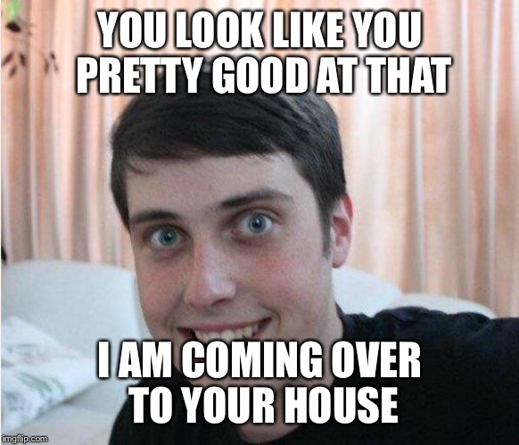 YOU LOOK LIKE YOU PRETTY GOOD AT THAT I AM COMING OVER TO YOUR HOUSE | made w/ Imgflip meme maker
