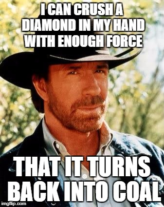 Chuck Norris Meme | I CAN CRUSH A DIAMOND IN MY HAND WITH ENOUGH FORCE THAT IT TURNS BACK INTO COAL | image tagged in memes,chuck norris | made w/ Imgflip meme maker