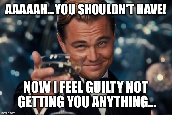 Leonardo Dicaprio Cheers Meme | AAAAAH...YOU SHOULDN'T HAVE! NOW I FEEL GUILTY NOT GETTING YOU ANYTHING... | image tagged in memes,leonardo dicaprio cheers | made w/ Imgflip meme maker