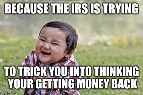 Evil Toddler Meme | BECAUSE THE IRS IS TRYING TO TRICK YOU INTO THINKING YOUR GETTING MONEY BACK | image tagged in memes,evil toddler | made w/ Imgflip meme maker