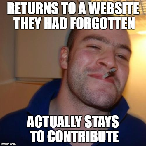 Good Guy Greg Meme | RETURNS TO A WEBSITE THEY HAD FORGOTTEN ACTUALLY STAYS TO CONTRIBUTE | image tagged in memes,good guy greg | made w/ Imgflip meme maker